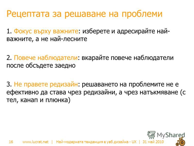 www.lucrat.net | Най-модерната тенденция в уеб дизайна - UX | 31 май 2010 Рецептата за решаване на проблеми 1. Фокус върху важните: изберете и адресирайте най- важните, а не най-лесните 2. Повече наблюдатели: вкарайте повече наблюдатели после обсъдет