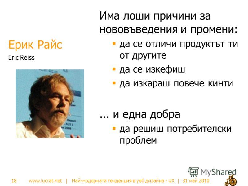 www.lucrat.net | Най-модерната тенденция в уеб дизайна - UX | 31 май 2010 Ерик Райс Има лоши причини за нововъведения и промени: да се отличи продуктът ти от другите да се изкефиш да изкараш повече кинти... и една добра да решиш потребителски проблем