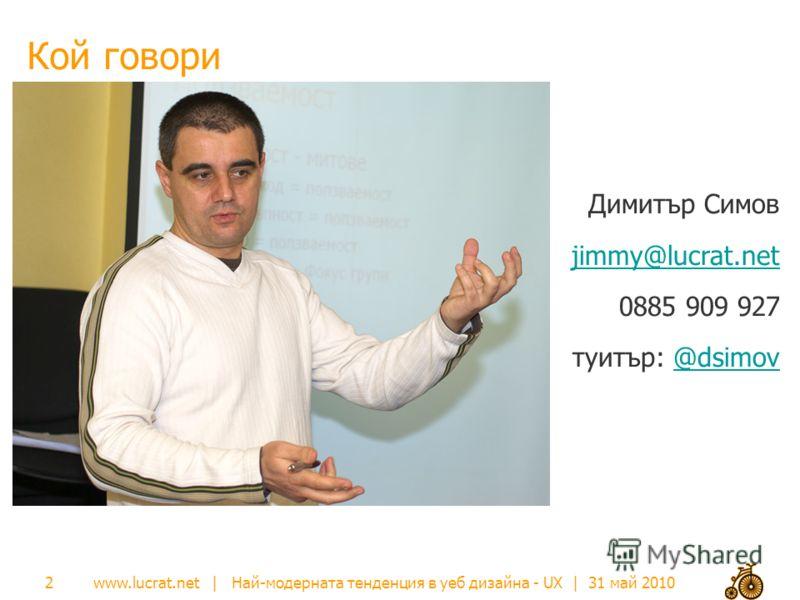 www.lucrat.net | Най-модерната тенденция в уеб дизайна - UX | 31 май 2010 Кой говори 2 Димитър Симов jimmy@lucrat.net 0885 909 927 туитър: @dsimov@dsimov