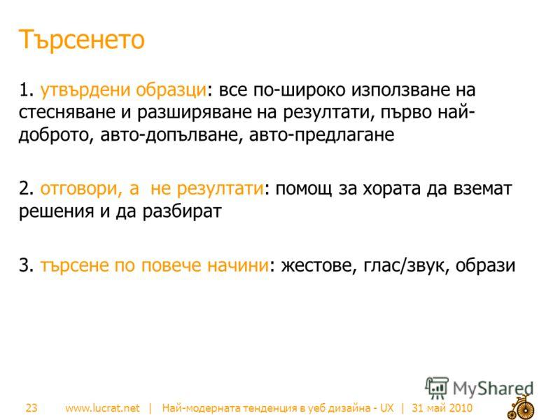 www.lucrat.net | Най-модерната тенденция в уеб дизайна - UX | 31 май 2010 Търсенето 1. утвърдени образци: все по-широко използване на стесняване и разширяване на резултати, първо най- доброто, авто-допълване, авто-предлагане 2. отговори, а не резулта