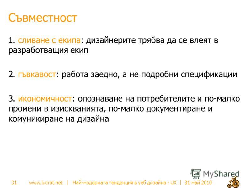 www.lucrat.net | Най-модерната тенденция в уеб дизайна - UX | 31 май 2010 Съвместност 1. сливане с екипа: дизайнерите трябва да се влеят в разработващия екип 2. гъвкавост: работа заедно, а не подробни спецификации 3. икономичност: опознаване на потре