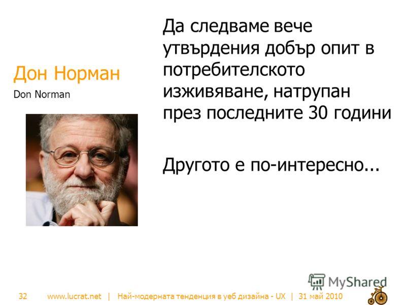 www.lucrat.net | Най-модерната тенденция в уеб дизайна - UX | 31 май 2010 Дон Норман Да следваме вече утвърдения добър опит в потребителското изживяване, натрупан през последните 30 години Другото е по-интересно... Don Norman 32