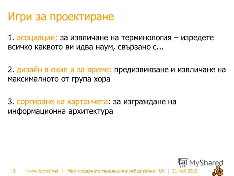 www.lucrat.net | Най-модерната тенденция в уеб дизайна - UX | 31 май 2010 Игри за проектиране 1. асоциации: за извличане на терминология – изредете всичко каквото ви идва наум, свързано с... 2. дизайн в екип и за време: предизвикване и извличане на м