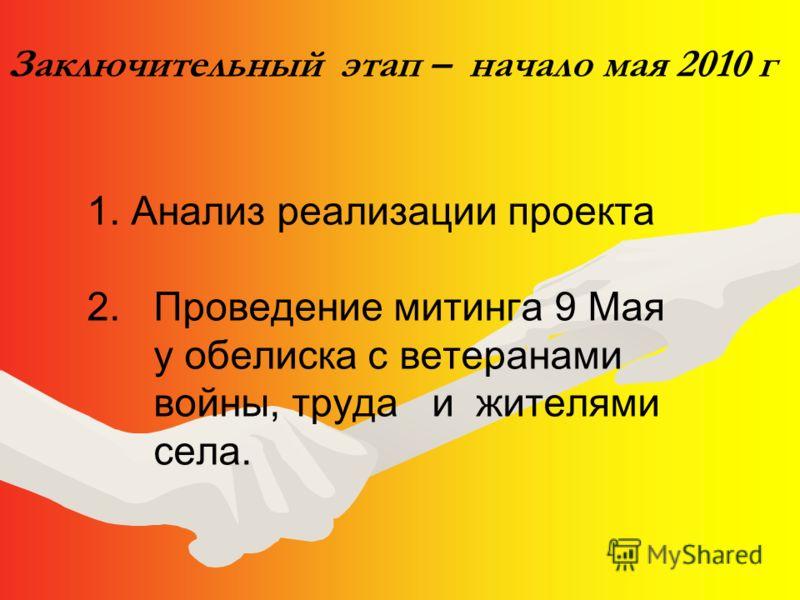 Заключительный этап – начало мая 2010 г 1. Анализ реализации проекта 2. Проведение митинга 9 Мая у обелиска с ветеранами войны, труда и жителями села.