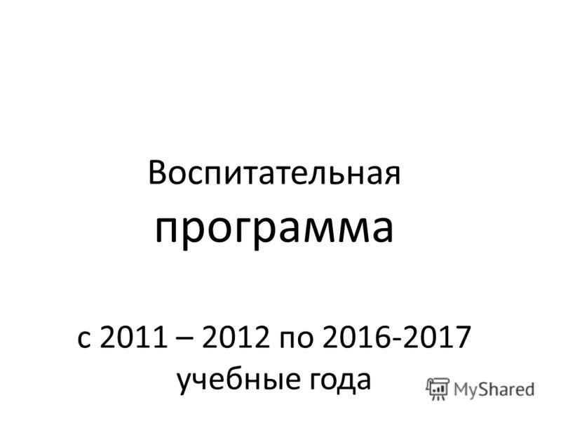 Воспитательная программа с 2011 – 2012 по 2016-2017 учебные года