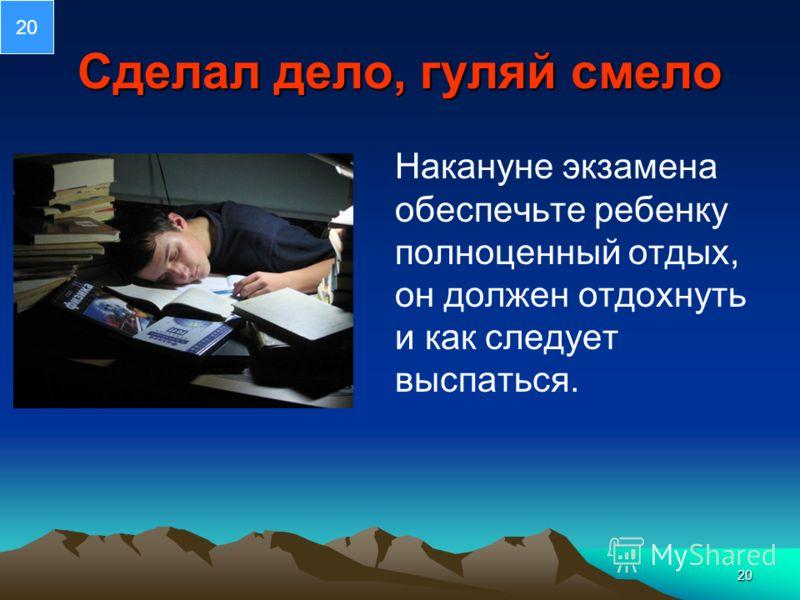 20 Сделал дело, гуляй смело Накануне экзамена обеспечьте ребенку полноценный отдых, он должен отдохнуть и как следует выспаться. 20