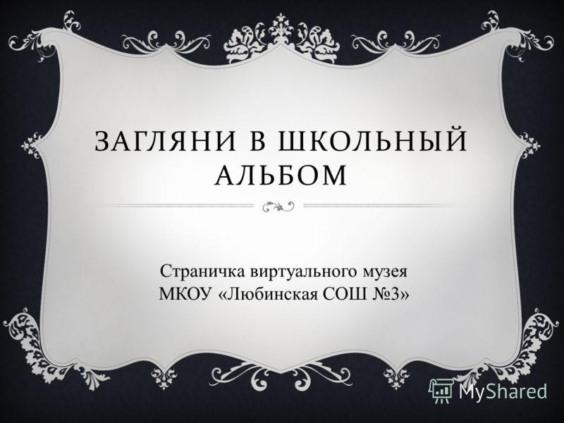 ЗАГЛЯНИ В ШКОЛЬНЫЙ АЛЬБОМ Страничка виртуального музея МКОУ «Любинская СОШ 3»
