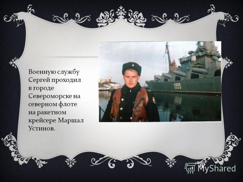 Военную службу Сергей проходил в городе Североморске на северном флоте на ракетном крейсере Маршал Устинов.