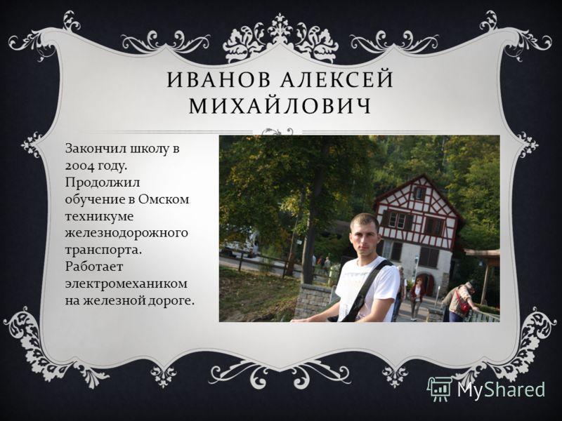ИВАНОВ АЛЕКСЕЙ МИХАЙЛОВИЧ Закончил школу в 2004 году. Продолжил обучение в Омском техникуме железнодорожного транспорта. Работает электромехаником на железной дороге.