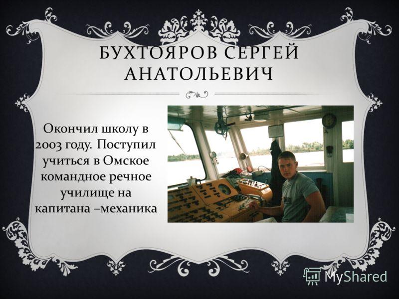 БУХТОЯРОВ СЕРГЕЙ АНАТОЛЬЕВИЧ Окончил школу в 2003 году. Поступил учиться в Омское командное речное училище на капитана – механика