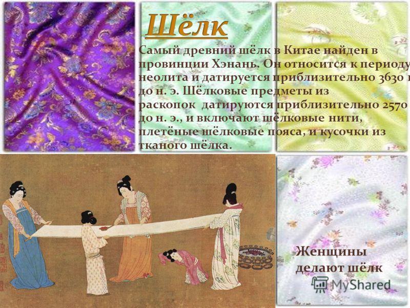 Самый древний шёлк в Китае найден в провинции Хэнань. Он относится к периоду неолита и датируется приблизительно 3630 г. до н. э. Шёлковые предметы из раскопок датируются приблизительно 2570 г. до н. э., и включают шёлковые нити, плетёные шёлковые по