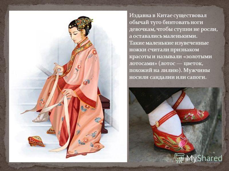 Издавна в Китае существовал обычай туго бинтовать ноги девочкам, чтобы ступни не росли, а оставались маленькими. Такие маленькие изувеченные ножки считали признаком красоты и называли «золотыми лотосами» (лотос цветок, похожий на лилию). Мужчины носи