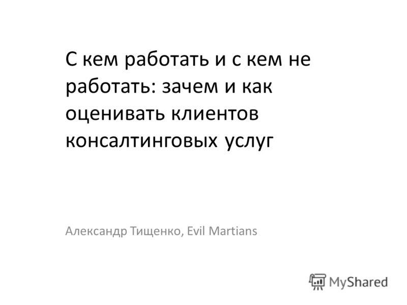 С кем работать и с кем не работать: зачем и как оценивать клиентов консалтинговых услуг Александр Тищенко, Evil Martians
