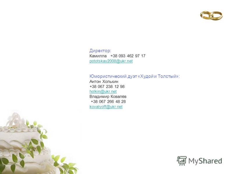 Директор: Камилла +38 093 462 97 17 pototskay2008@ukr.net Юмористический дуэт «Худой и Толстый»: Антон Холькин +38 067 238 12 98 holkin@ukr.net Владимир Ковалёв +38 067 266 48 28 kovalyoff@ukr.net