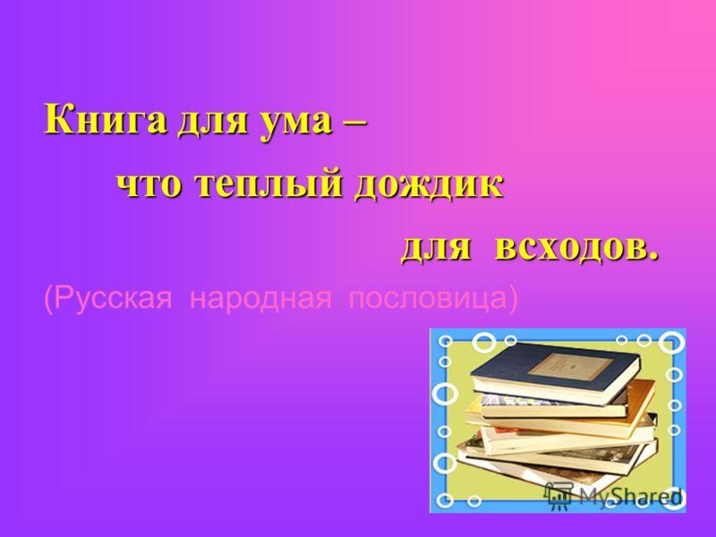 Книга для ума – что теплый дождик для всходов. для всходов. (Русская народная пословица)