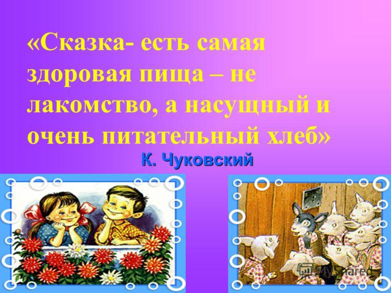 «Сказка- есть самая здоровая пища – не лакомство, а насущный и очень питательный хлеб» К. Чуковский