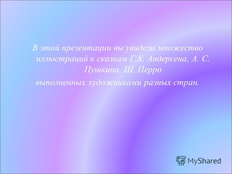 В этой презентации вы увидели множество иллюстраций к сказкам Г.Х. Андерсена, А. С. Пушкина, Ш. Перро выполненных художниками разных стран.