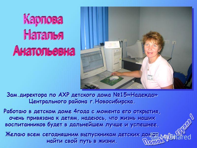 Зам.директора по АХР детского дома 15»Надежда» Центрального района г.Новосибирска. Работаю в детском доме 4года с момента его открытия, очень привязана к детям, надеюсь, что жизнь наших воспитанников будет в дальнейшем лучше и успешнее. Желаю всем се