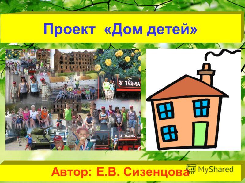 Проект «Дом детей» Автор: Е.В. Сизенцова