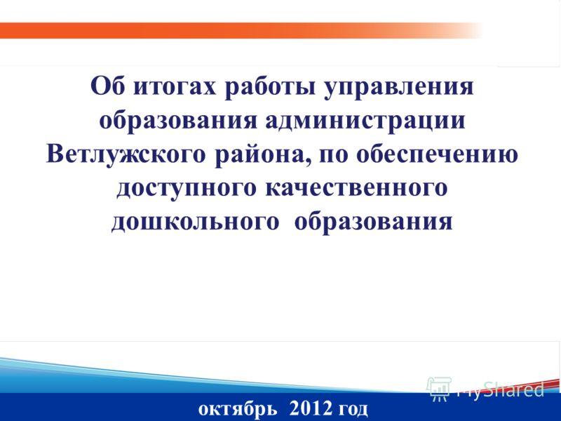 октябрь 2012 год Об итогах работы управления образования администрации Ветлужского района, по обеспечению доступного качественного дошкольного образования