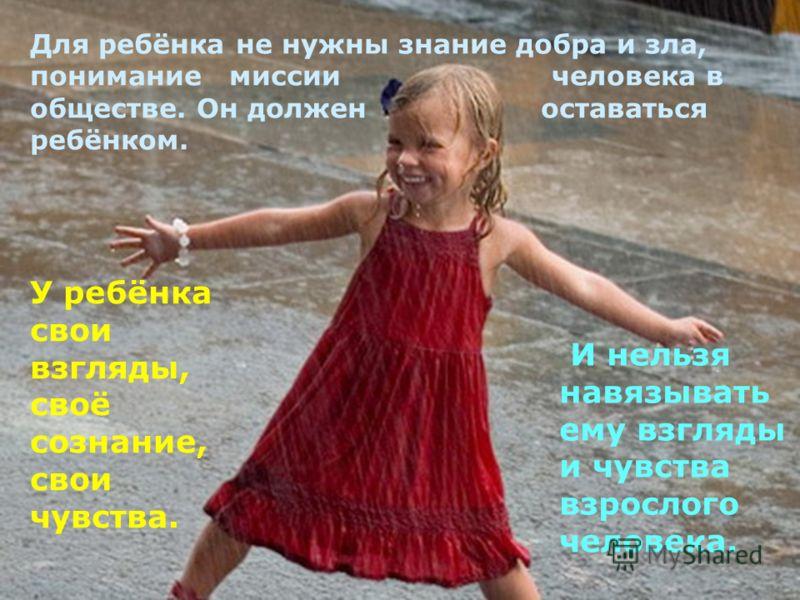 Для ребёнка не нужны знание добра и зла, понимание миссии человека в обществе. Он должен оставаться ребёнком. У ребёнка свои взгляды, своё сознание, свои чувства. И нельзя навязывать ему взгляды и чувства взрослого человека.