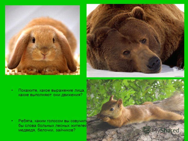 Покажите, как бы вы сыграли больных зверей? Покажите, какое выражение лица, какие выполняют они движения? Ребята, каким голосом вы озвучили бы слова больных лесных жителей: медведя, белочки, зайчиков?