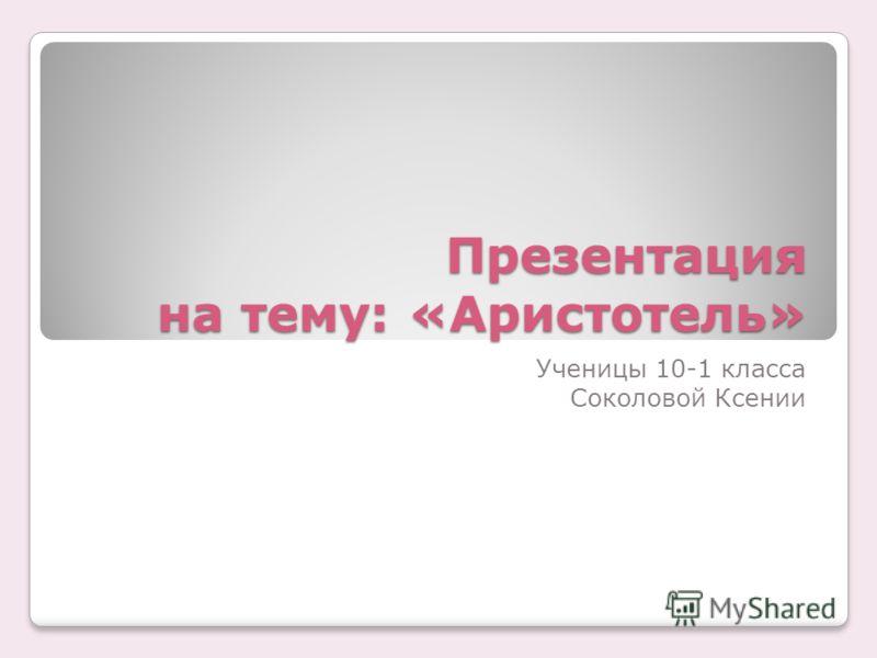 Презентация на тему: «Аристотель» Ученицы 10-1 класса Соколовой Ксении