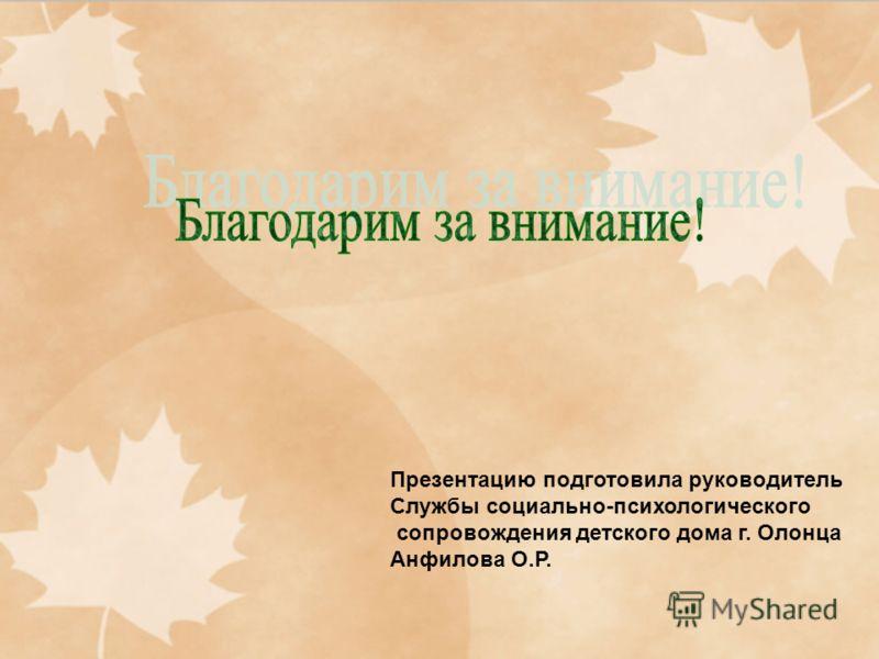 Презентацию подготовила руководитель Службы социально-психологического сопровождения детского дома г. Олонца Анфилова О.Р.