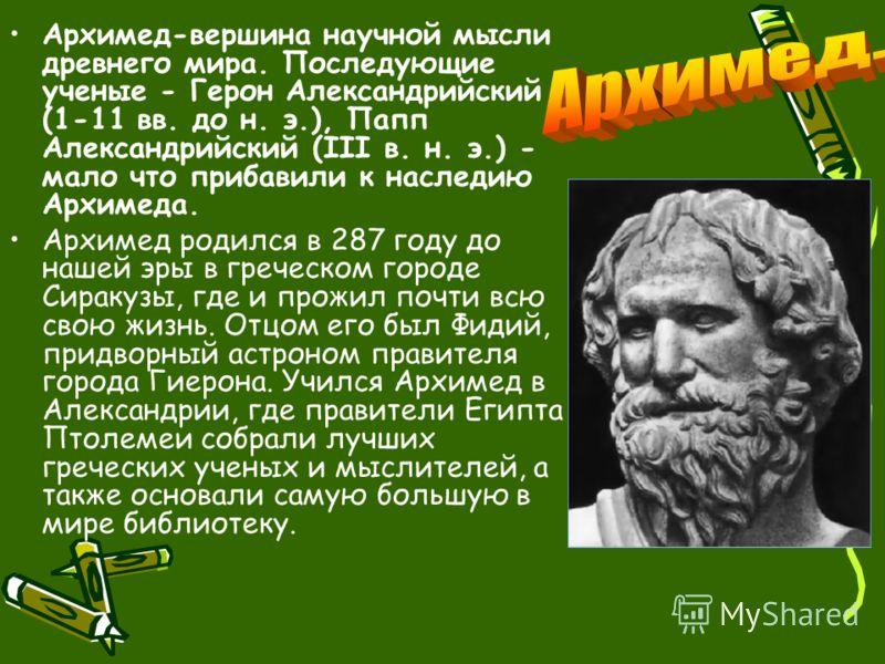 Архимед-вершина научной мысли древнего мира. Последующие ученые - Герон Александрийский (1-11 вв. до н. э.), Папп Александрийский (III в. н. э.) - мало что прибавили к наследию Архимеда. Архимед родился в 287 году до нашей эры в греческом городе Сира