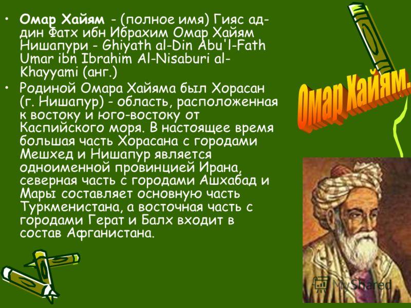 Омар Хайям - (полное имя) Гияс ад- дин Фатх ибн Ибрахим Омар Хайям Нишапури - Ghiyath al-Din Abu'l-Fath Umar ibn Ibrahim Al-Nisaburi al- Khayyami (анг.) Родиной Омара Хайяма был Хорасан (г. Нишапур) - область, расположенная к востоку и юго-востоку от