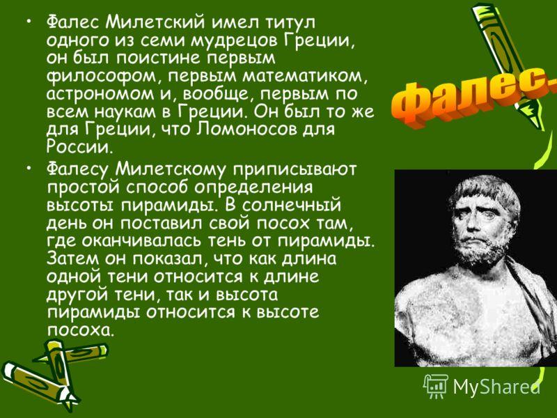 Фалес Милетский имел титул одного из семи мудрецов Греции, он был поистине первым философом, первым математиком, астрономом и, вообще, первым по всем наукам в Греции. Он был то же для Греции, что Ломоносов для России. Фалесу Милетскому приписывают пр