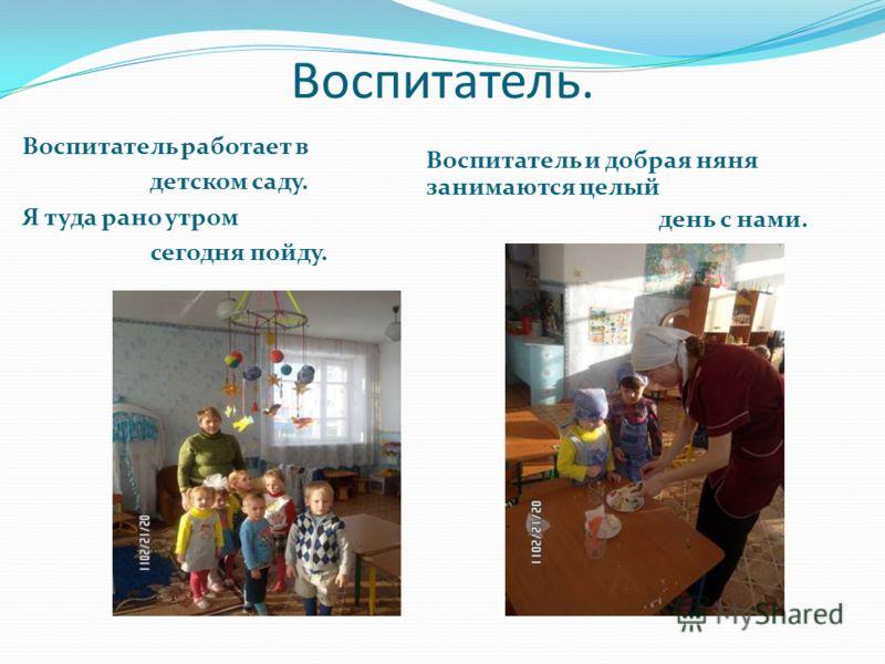 Воспитатель. Воспитатель работает в детском саду. Я туда рано утром сегодня пойду. Воспитатель и добрая няня занимаются целый день с нами.