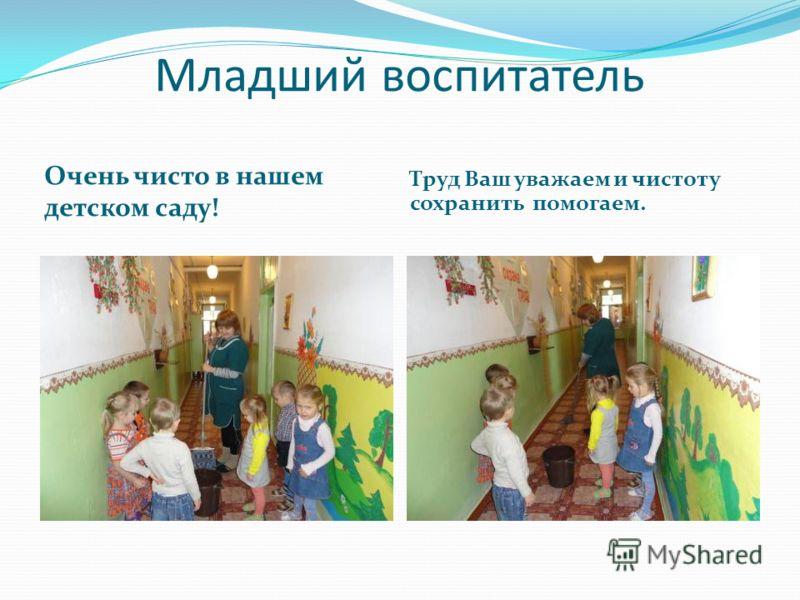 Младший воспитатель Очень чисто в нашем детском саду! Труд Ваш уважаем и чистоту сохранить помогаем.