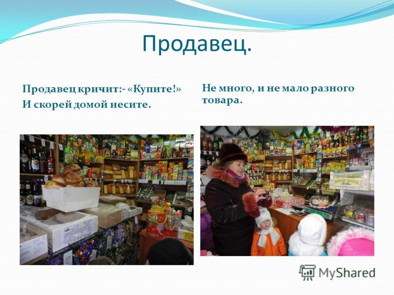 Продавец. Продавец кричит:- «Купите!» И скорей домой несите. Не много, и не мало разного товара.