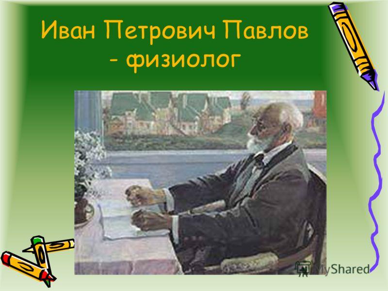 Иван Петрович Павлов - физиолог