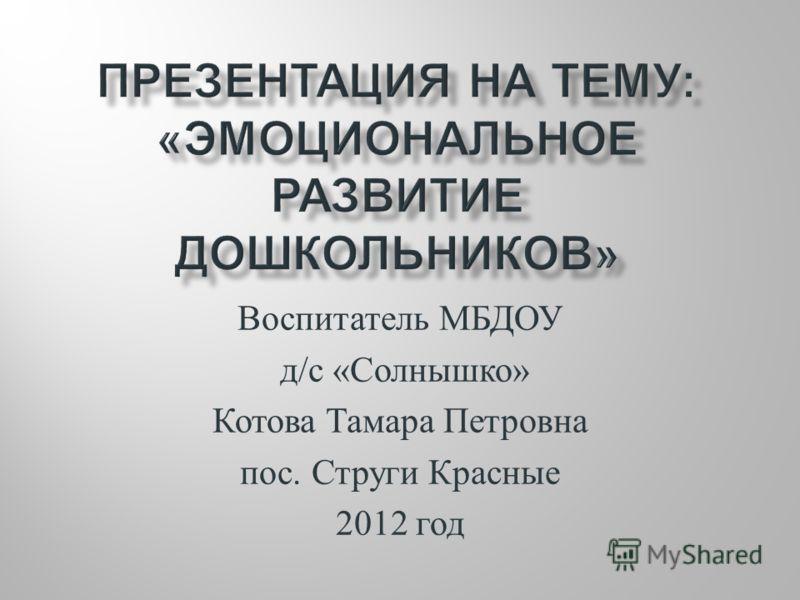 Воспитатель МБДОУ д / с « Солнышко » Котова Тамара Петровна пос. Струги Красные 2012 год