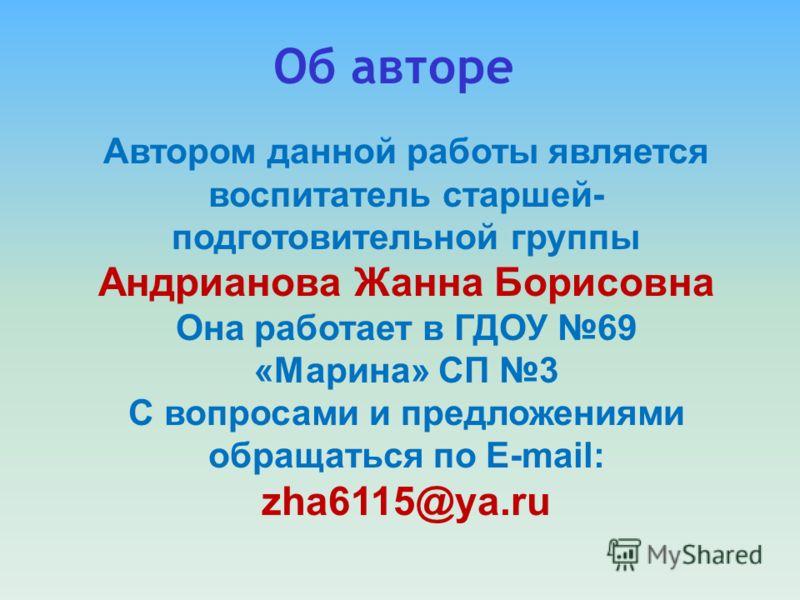 Автором данной работы является воспитатель старшей- подготовительной группы Андрианова Жанна Борисовна Она работает в ГДОУ 69 «Марина» СП 3 С вопросами и предложениями обращаться по E-mail: zha6115@ya.ru