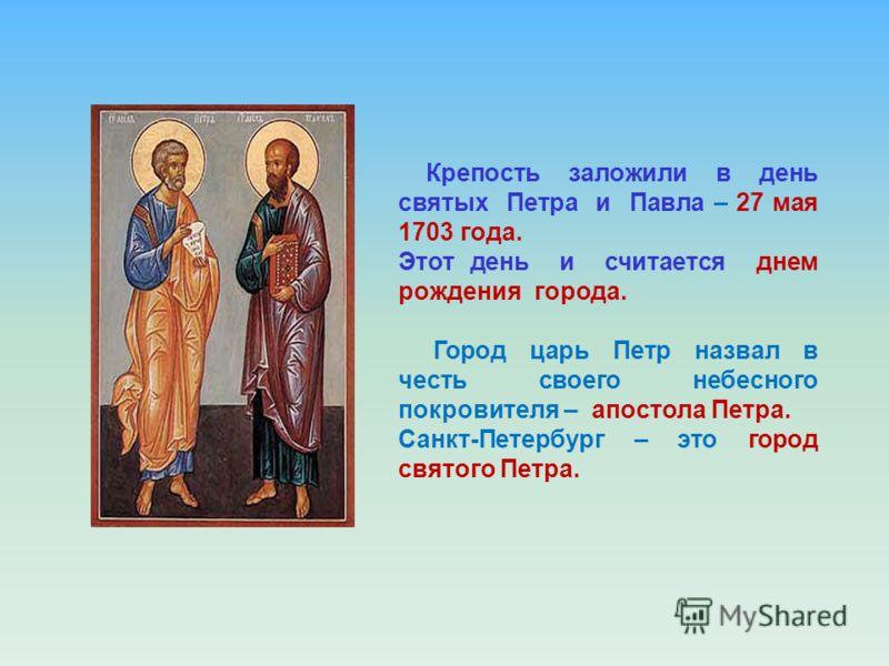 Крепость заложили в день святых Петра и Павла – 27 мая 1703 года. Этот день и считается днем рождения города. Город царь Петр назвал в честь своего небесного покровителя – апостола Петра. Санкт-Петербург – это город святого Петра.