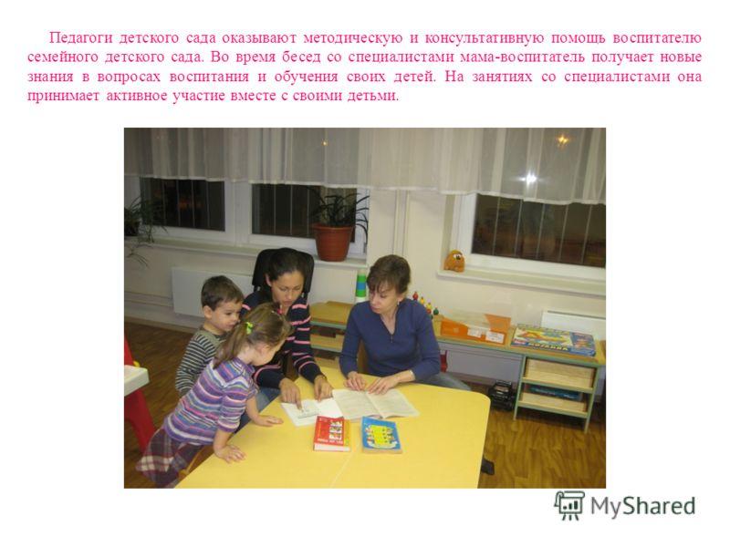 Педагоги детского сада оказывают методическую и консультативную помощь воспитателю семейного детского сада. Во время бесед со специалистами мама-воспитатель получает новые знания в вопросах воспитания и обучения своих детей. На занятиях со специалист