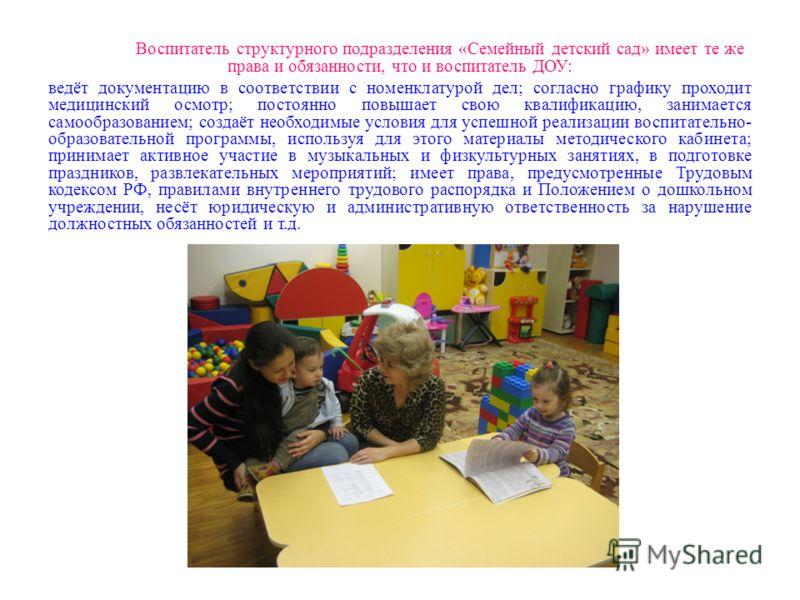 Воспитатель структурного подразделения «Семейный детский сад» имеет те же права и обязанности, что и воспитатель ДОУ: ведёт документацию в соответствии с номенклатурой дел; согласно графику проходит медицинский осмотр; постоянно повышает свою квалифи