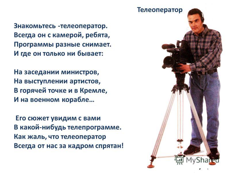 Знакомьтесь -телеоператор. Всегда он с камерой, ребята, Программы разные снимает. И где он только ни бывает: На заседании министров, На выступлении артистов, В горячей точке и в Кремле, И на военном корабле… Его сюжет увидим с вами В какой-нибудь тел