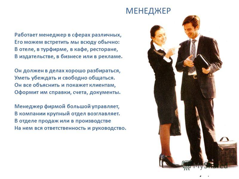 Работает менеджер в сферах различных, Его можем встретить мы всюду обычно: В отеле, в турфирме, в кафе, ресторане, В издательстве, в бизнесе или в рекламе. Он должен в делах хорошо разбираться, Уметь убеждать и свободно общаться. Он все объяснить и п