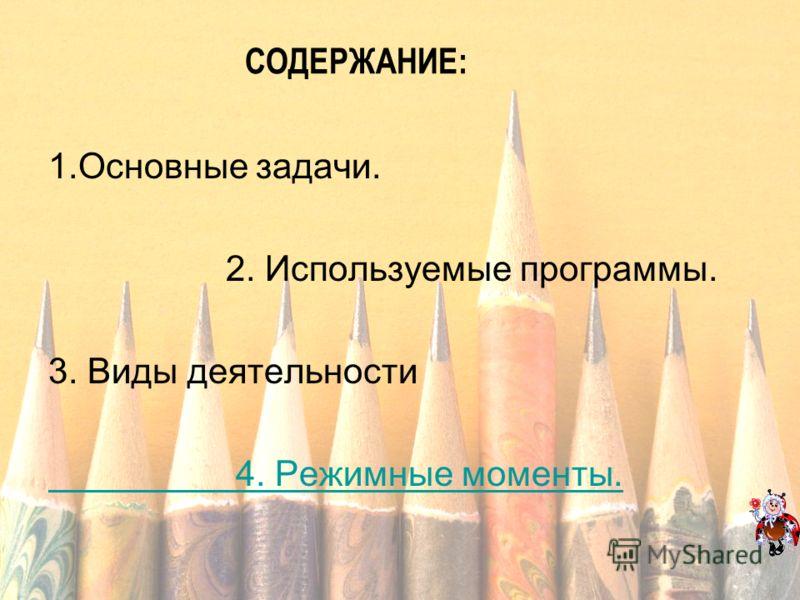1.Основные задачи. 2. Используемые программы. 3. Виды деятельности 4. Режимные моменты. СОДЕРЖАНИЕ: