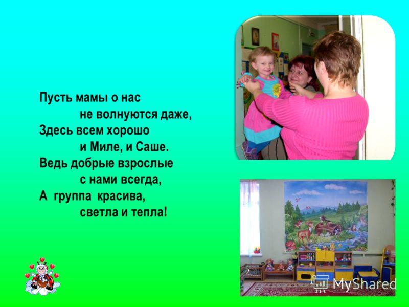 Пусть мамы о нас не волнуются даже, Здесь всем хорошо и Миле, и Саше. Ведь добрые взрослые с нами всегда, А группа красива, светла и тепла!
