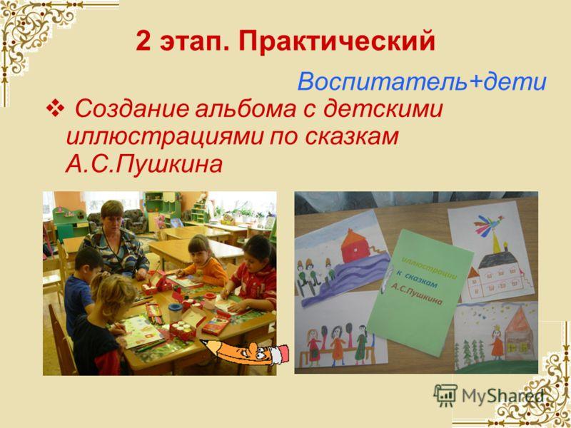 2 этап. Практический Воспитатель+дети Создание альбома с детскими иллюстрациями по сказкам А.С.Пушкина