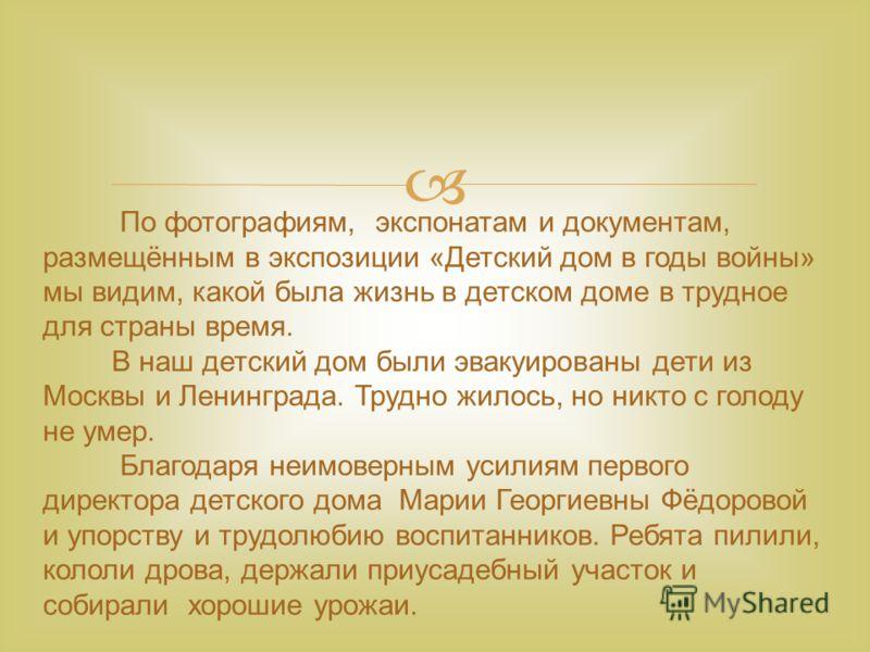 По фотографиям, экспонатам и документам, размещённым в экспозиции «Детский дом в годы войны» мы видим, какой была жизнь в детском доме в трудное для страны время. В наш детский дом были эвакуированы дети из Москвы и Ленинграда. Трудно жилось, но никт