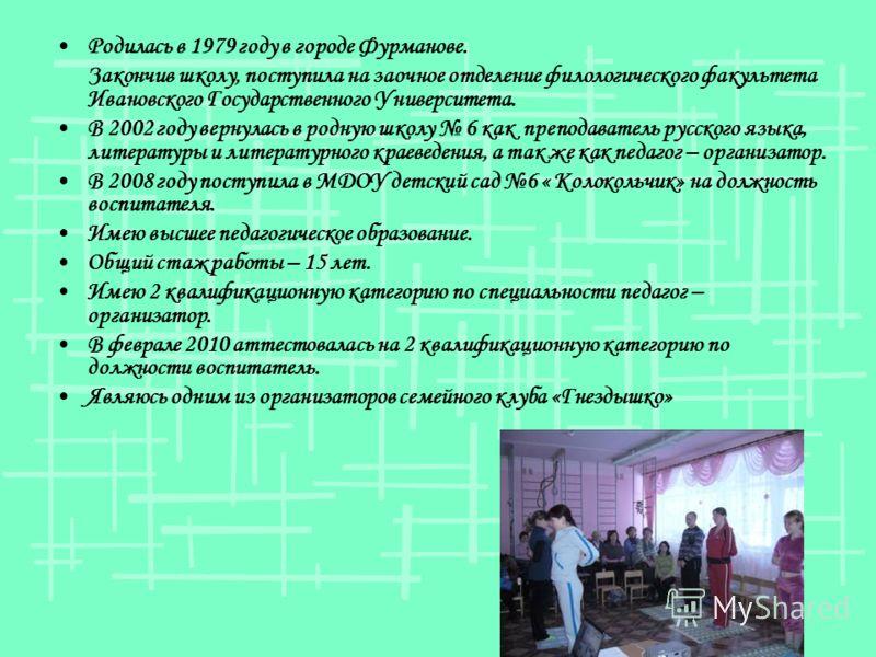 Родилась в 1979 году в городе Фурманове. Закончив школу, поступила на заочное отделение филологического факультета Ивановского Государственного Университета. В 2002 году вернулась в родную школу 6 как преподаватель русского языка, литературы и литера