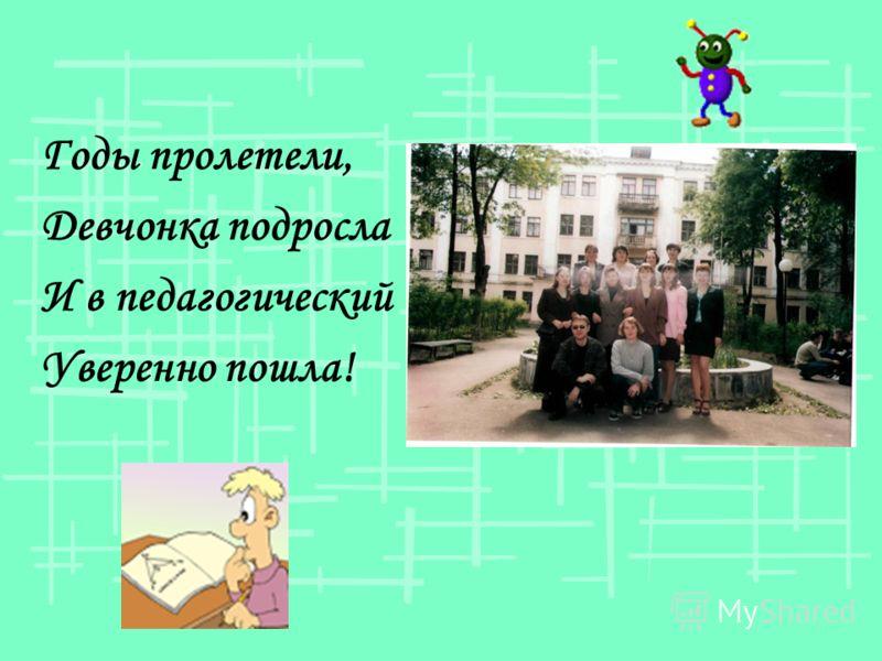 Годы пролетели, Девчонка подросла И в педагогический Уверенно пошла!