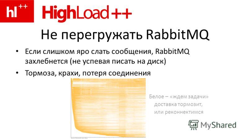 Не перегружать RabbitMQ Если слишком яро слать сообщения, RabbitMQ захлебнется (не успевая писать на диск) Тормоза, крахи, потеря соединения Белое – «ждем задачи» доставка тормозит, или реконнектимся