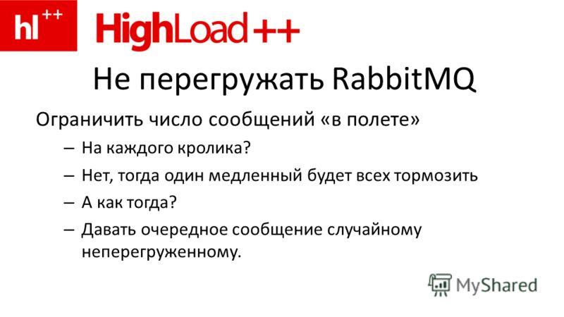 Не перегружать RabbitMQ Ограничить число сообщений «в полете» – На каждого кролика? – Нет, тогда один медленный будет всех тормозить – А как тогда? – Давать очередное сообщение случайному неперегруженному.